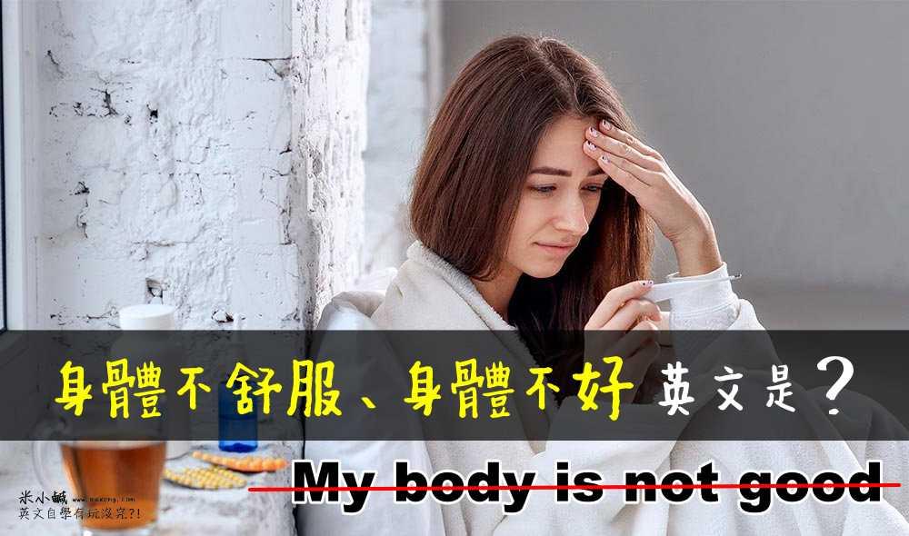 【戒掉中式英文】「我身體不舒服、不好」英文不是 my body is not good!